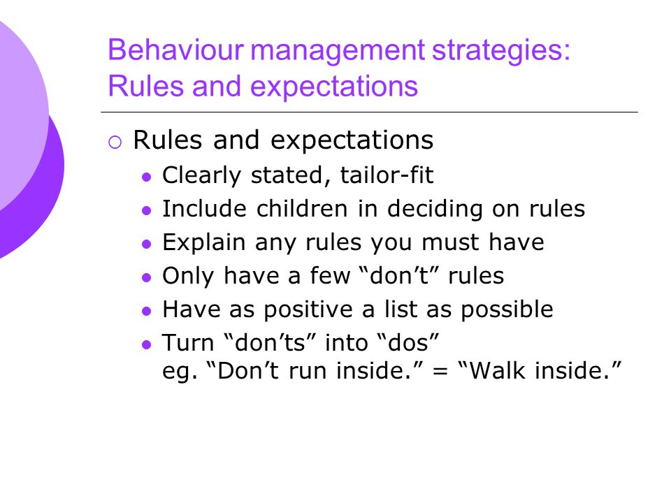 Behaviour management strategies: Rules and expectations  Rules and expectations Clearly stated, tailor-fit Include children in deciding on rules Explain any rules you must have Only have a few don't rules Have as positive a list as possible Turn don'ts into dos eg.