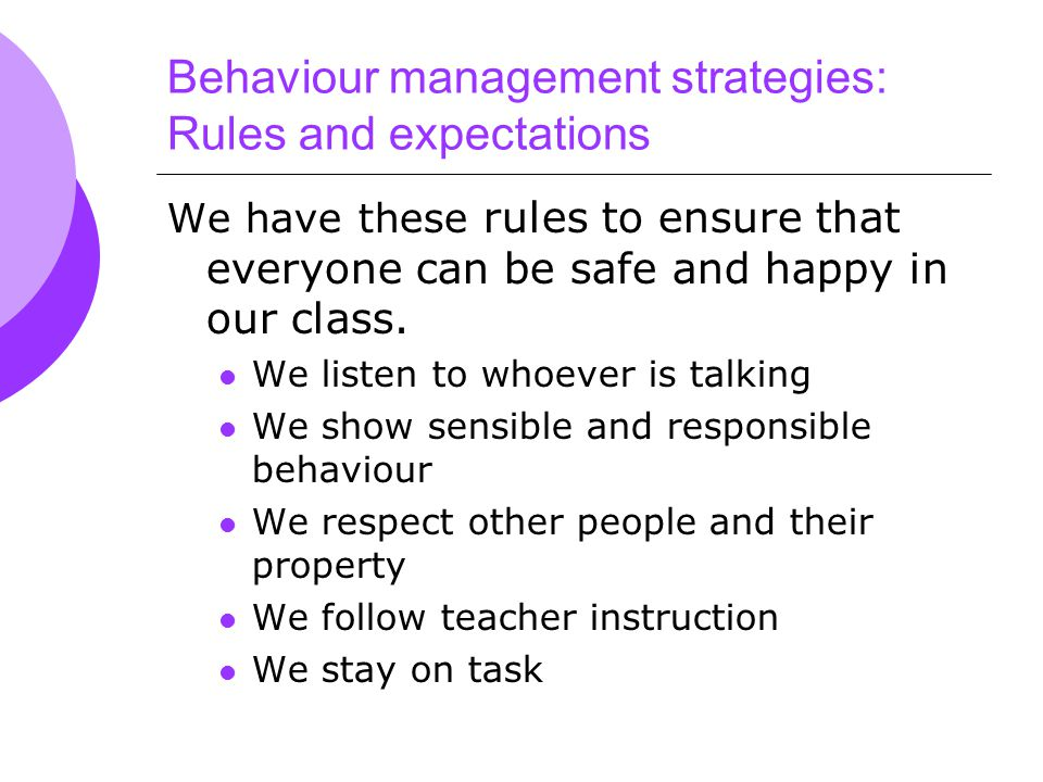 Behaviour management strategies: Rules and expectations We have these rules to ensure that everyone can be safe and happy in our class.