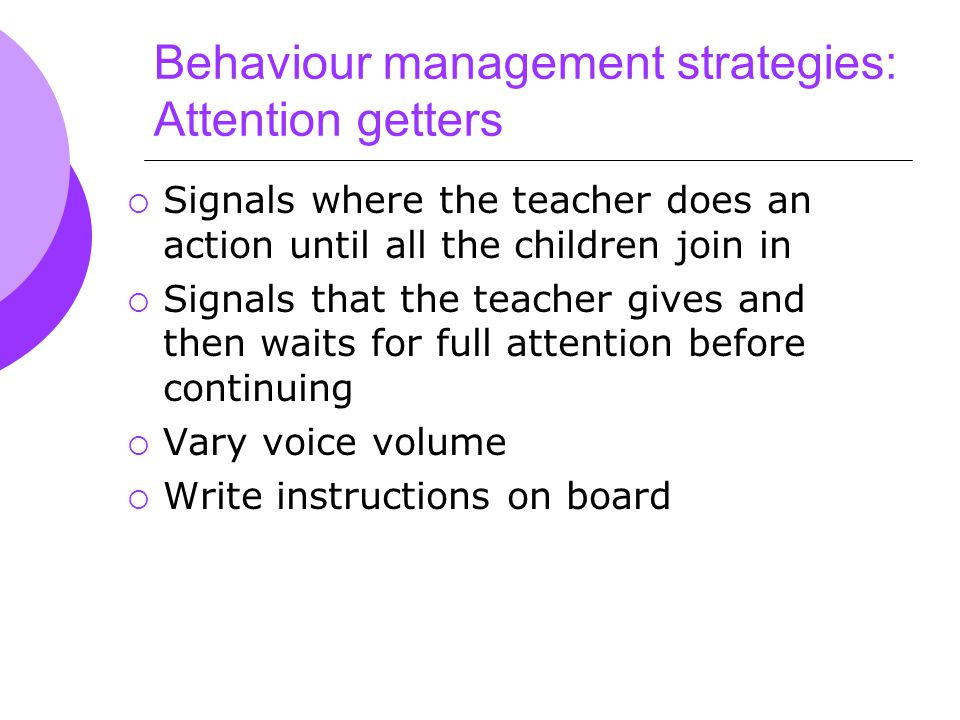 Behaviour management strategies: Attention getters  Signals where the teacher does an action until all the children join in  Signals that the teacher gives and then waits for full attention before continuing  Vary voice volume  Write instructions on board