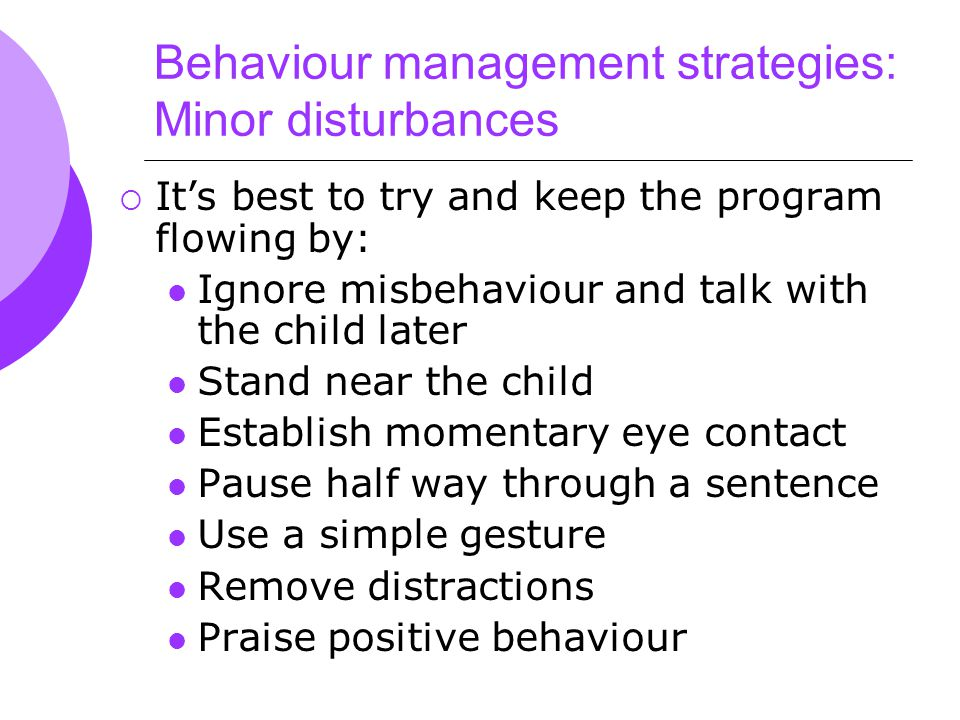 Behaviour management strategies: Minor disturbances  It's best to try and keep the program flowing by: Ignore misbehaviour and talk with the child later Stand near the child Establish momentary eye contact Pause half way through a sentence Use a simple gesture Remove distractions Praise positive behaviour