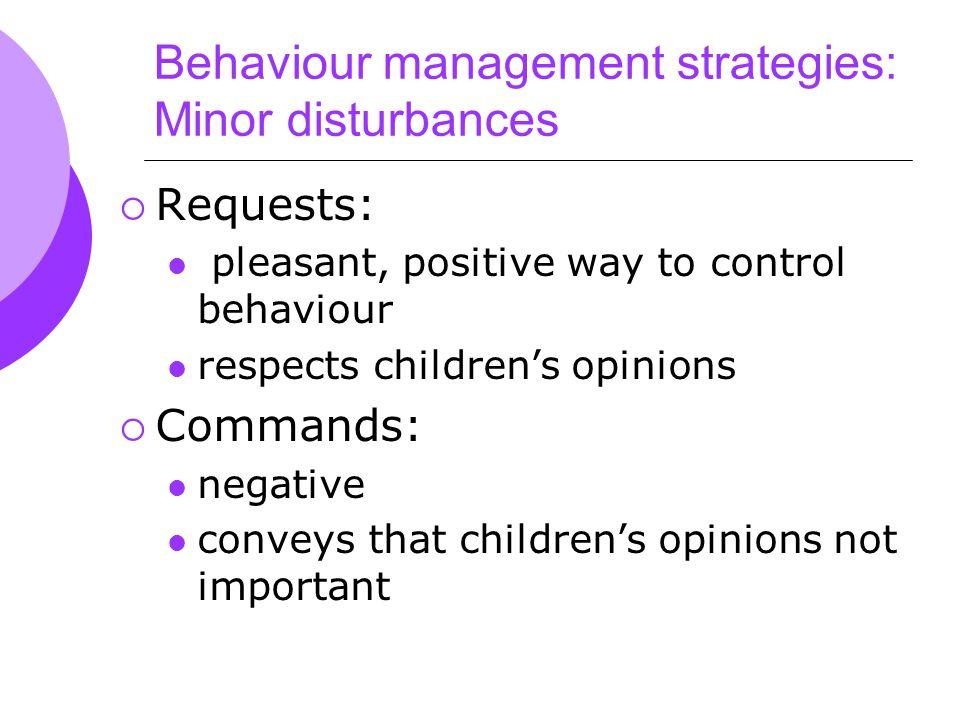 Behaviour management strategies: Minor disturbances  Requests: pleasant, positive way to control behaviour respects children's opinions  Commands: negative conveys that children's opinions not important