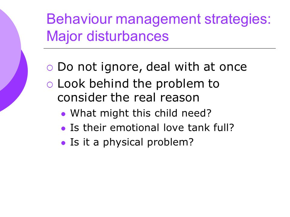 Behaviour management strategies: Major disturbances  Do not ignore, deal with at once  Look behind the problem to consider the real reason What might this child need.