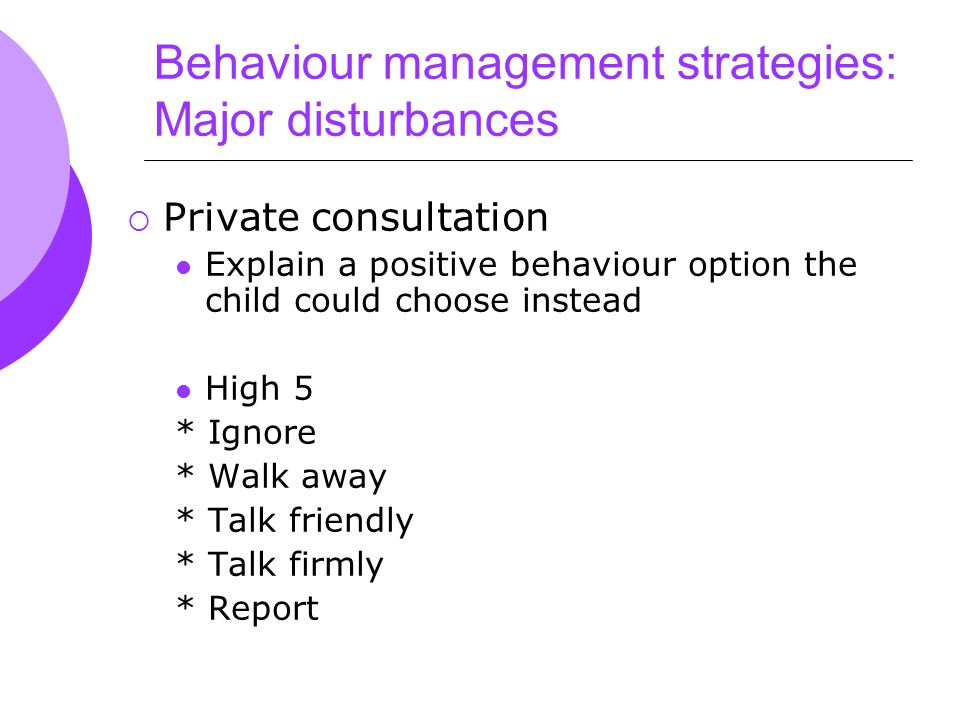 Behaviour management strategies: Major disturbances  Private consultation Explain a positive behaviour option the child could choose instead High 5 * Ignore * Walk away * Talk friendly * Talk firmly * Report