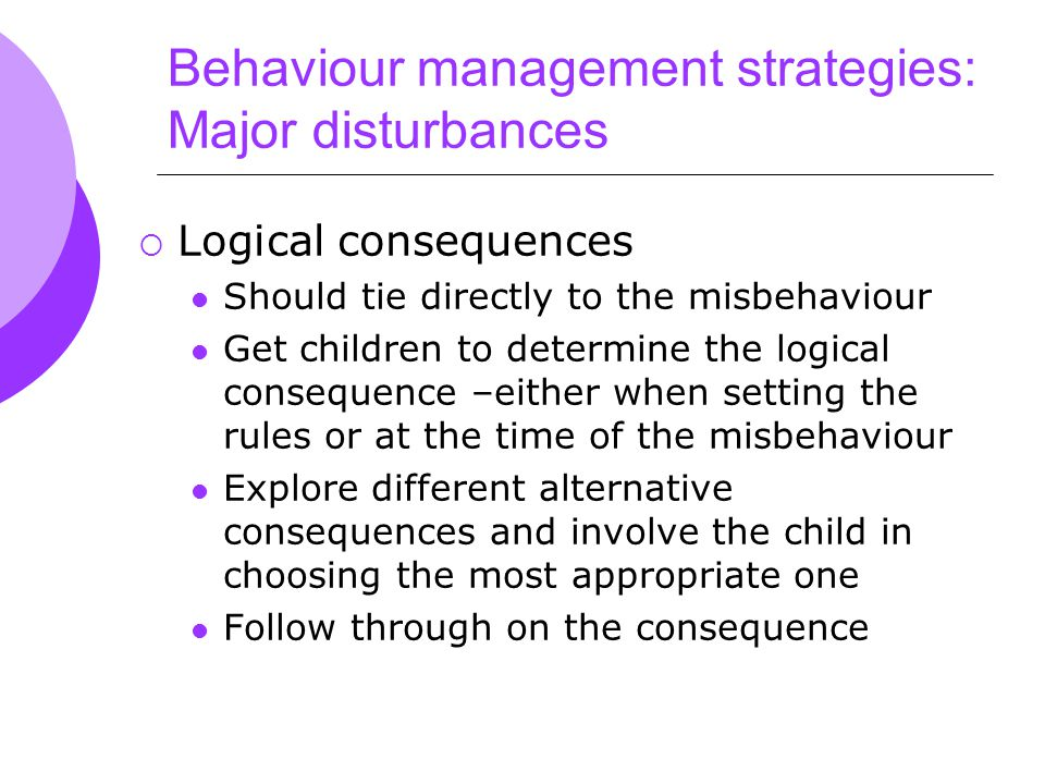 Behaviour management strategies: Major disturbances  Logical consequences Should tie directly to the misbehaviour Get children to determine the logical consequence –either when setting the rules or at the time of the misbehaviour Explore different alternative consequences and involve the child in choosing the most appropriate one Follow through on the consequence