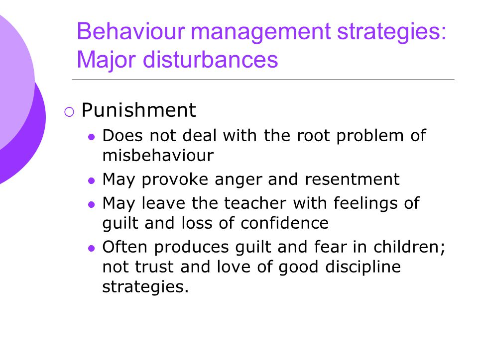 Behaviour management strategies: Major disturbances  Punishment Does not deal with the root problem of misbehaviour May provoke anger and resentment May leave the teacher with feelings of guilt and loss of confidence Often produces guilt and fear in children; not trust and love of good discipline strategies.