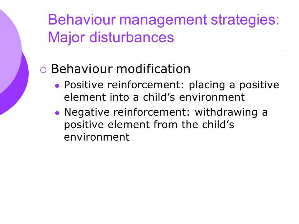 Behaviour management strategies: Major disturbances  Behaviour modification Positive reinforcement: placing a positive element into a child's environment Negative reinforcement: withdrawing a positive element from the child's environment
