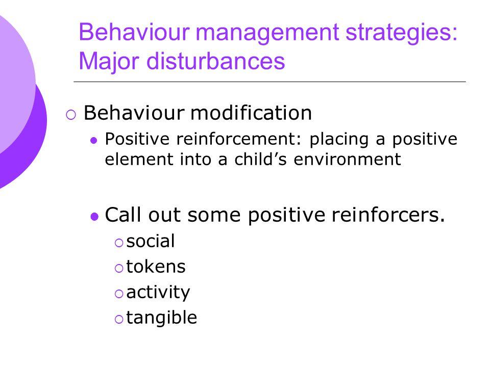 Behaviour management strategies: Major disturbances  Behaviour modification Positive reinforcement: placing a positive element into a child's environment Call out some positive reinforcers.