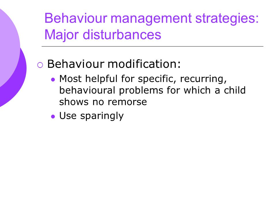 Behaviour management strategies: Major disturbances  Behaviour modification: Most helpful for specific, recurring, behavioural problems for which a child shows no remorse Use sparingly