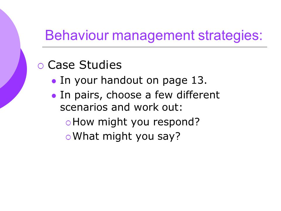 Behaviour management strategies:  Case Studies In your handout on page 13.