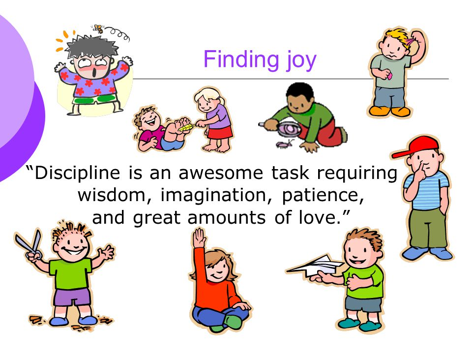 Finding joy Discipline is an awesome task requiring wisdom, imagination, patience, and great amounts of love.