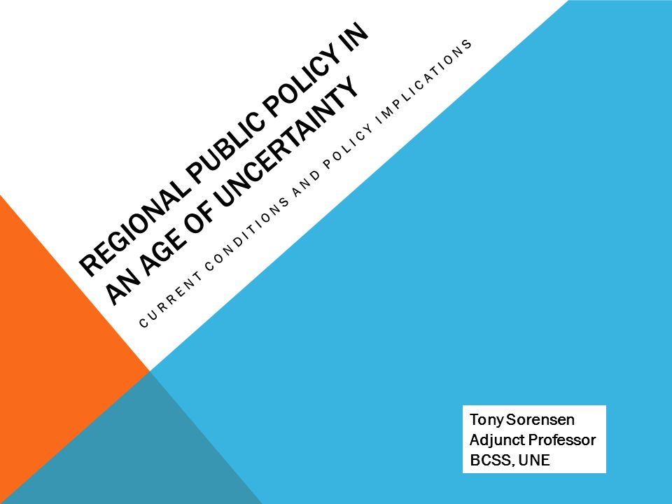 REGIONAL PUBLIC POLICY IN AN AGE OF UNCERTAINTY CURRENT CONDITIONS AND POLICY IMPLICATIONS Tony Sorensen Adjunct Professor BCSS, UNE