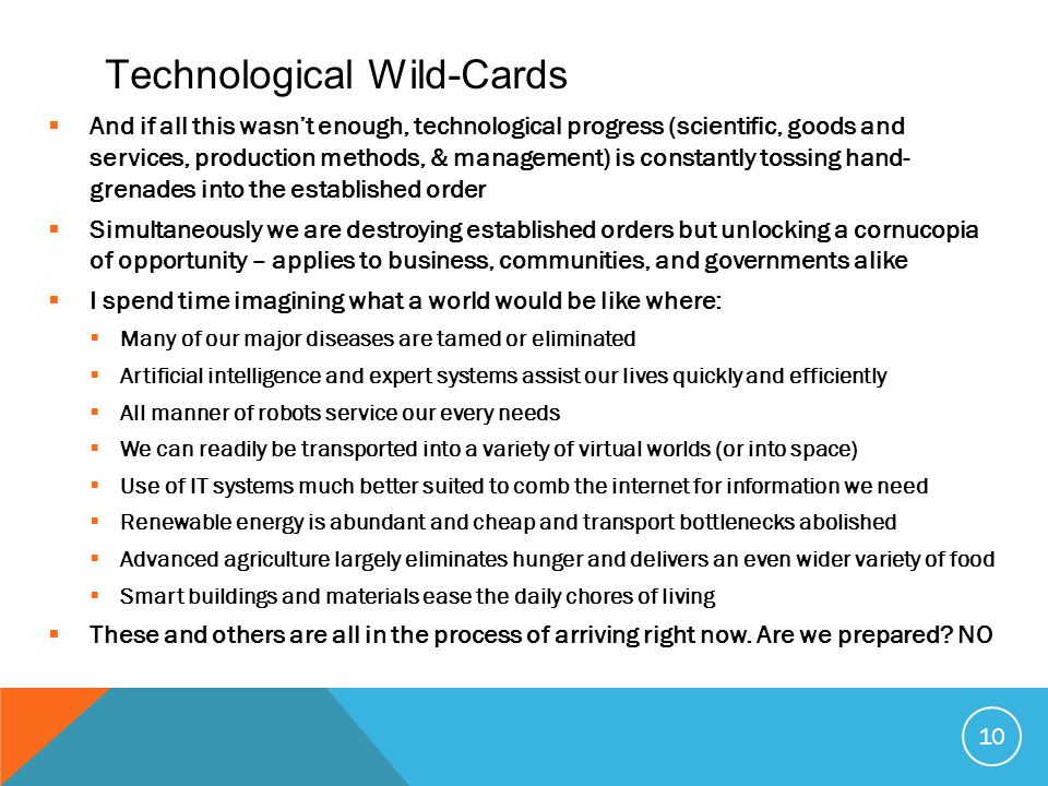 Technological Wild-Cards  And if all this wasn't enough, technological progress (scientific, goods and services, production methods, & management) is constantly tossing hand- grenades into the established order  Simultaneously we are destroying established orders but unlocking a cornucopia of opportunity – applies to business, communities, and governments alike  I spend time imagining what a world would be like where:  Many of our major diseases are tamed or eliminated  Artificial intelligence and expert systems assist our lives quickly and efficiently  All manner of robots service our every needs  We can readily be transported into a variety of virtual worlds (or into space)  Use of IT systems much better suited to comb the internet for information we need  Renewable energy is abundant and cheap and transport bottlenecks abolished  Advanced agriculture largely eliminates hunger and delivers an even wider variety of food  Smart buildings and materials ease the daily chores of living  These and others are all in the process of arriving right now.