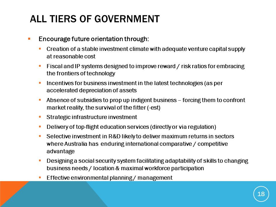 ALL TIERS OF GOVERNMENT  Encourage future orientation through:  Creation of a stable investment climate with adequate venture capital supply at reasonable cost  Fiscal and IP systems designed to improve reward / risk ratios for embracing the frontiers of technology  Incentives for business investment in the latest technologies (as per accelerated depreciation of assets  Absence of subsidies to prop up indigent business – forcing them to confront market reality, the survival of the fitter (-est)  Strategic infrastructure investment  Delivery of top-flight education services (directly or via regulation)  Selective investment in R&D likely to deliver maximum returns in sectors where Australia has enduring international comparative / competitive advantage  Designing a social security system facilitating adaptability of skills to changing business needs / location & maximal workforce participation  Effective environmental planning / management 18