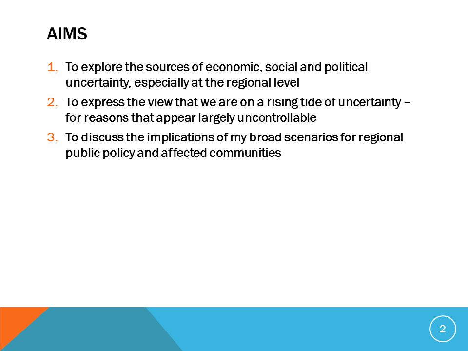 AIMS 1.To explore the sources of economic, social and political uncertainty, especially at the regional level 2.To express the view that we are on a rising tide of uncertainty – for reasons that appear largely uncontrollable 3.To discuss the implications of my broad scenarios for regional public policy and affected communities 2