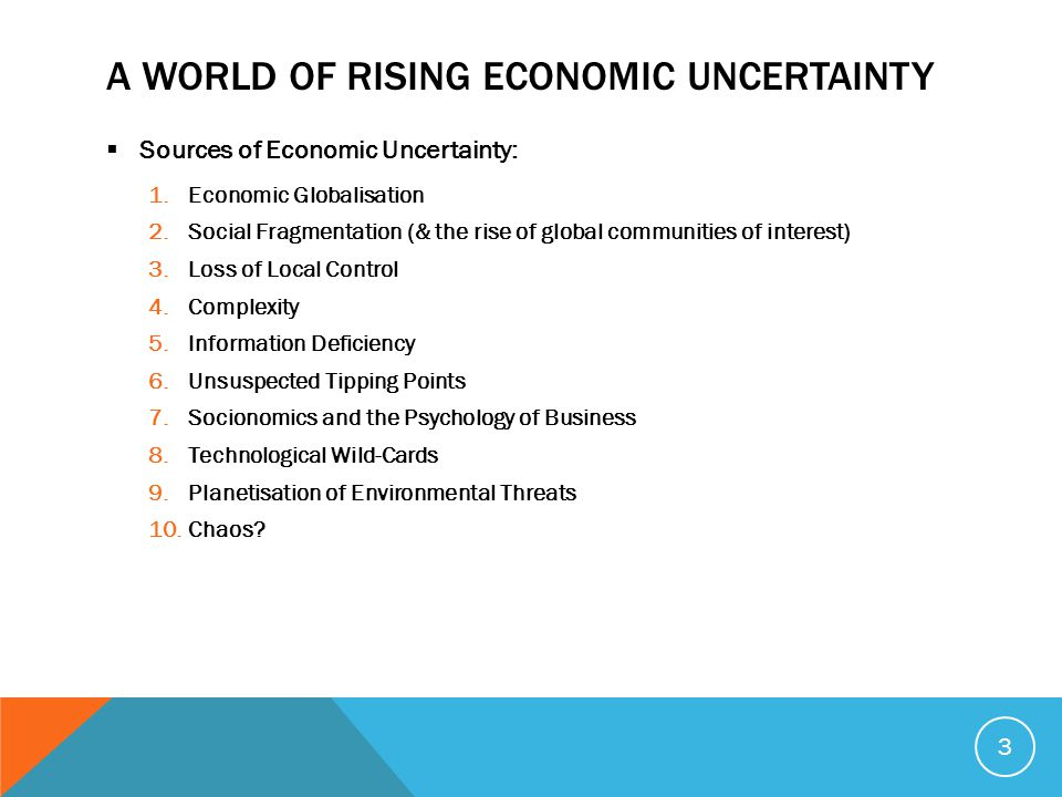 A WORLD OF RISING ECONOMIC UNCERTAINTY  Sources of Economic Uncertainty: 1.Economic Globalisation 2.Social Fragmentation (& the rise of global communities of interest) 3.Loss of Local Control 4.Complexity 5.Information Deficiency 6.Unsuspected Tipping Points 7.Socionomics and the Psychology of Business 8.Technological Wild-Cards 9.Planetisation of Environmental Threats 10.Chaos.
