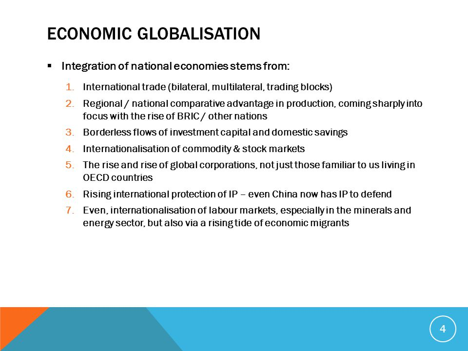 ECONOMIC GLOBALISATION  Integration of national economies stems from: 1.International trade (bilateral, multilateral, trading blocks) 2.Regional / national comparative advantage in production, coming sharply into focus with the rise of BRIC / other nations 3.Borderless flows of investment capital and domestic savings 4.Internationalisation of commodity & stock markets 5.The rise and rise of global corporations, not just those familiar to us living in OECD countries 6.Rising international protection of IP – even China now has IP to defend 7.Even, internationalisation of labour markets, especially in the minerals and energy sector, but also via a rising tide of economic migrants 4
