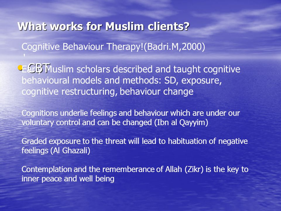 What works for Muslim clients? CBT CBT Cognitive Behaviour Therapy!(Badri.M,2000) ' Early Muslim scholars described and taught cognitive behavioural m