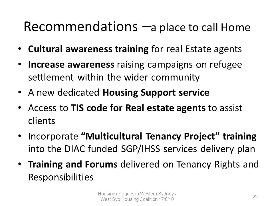 Recommendations – a place to call Home Cultural awareness training for real Estate agents Increase awareness raising campaigns on refugee settlement w