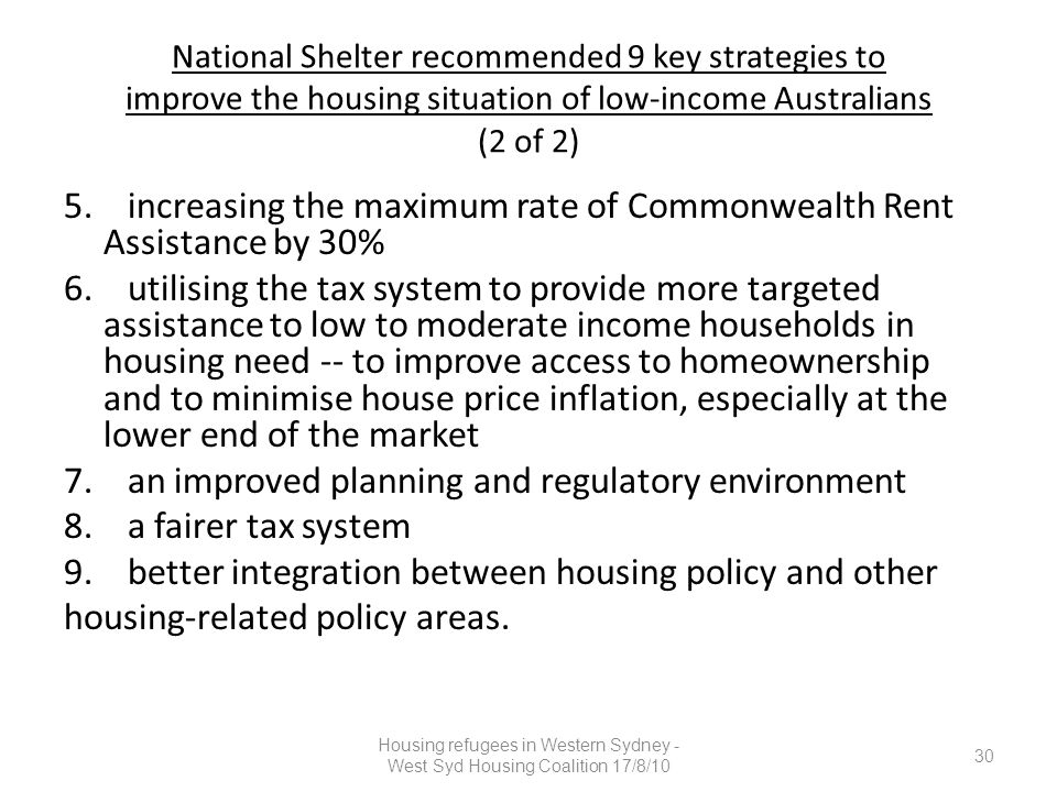 National Shelter recommended 9 key strategies to improve the housing situation of low-income Australians (2 of 2) 5. increasing the maximum rate of Co