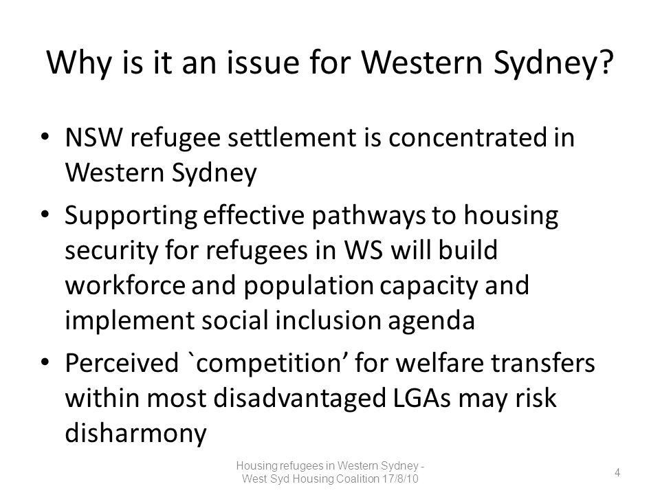 In Our Own Words (HCR, 2010) – Recommendations Extend intensive assistance period provided by settlement services under the Integrated Humanitarian Settlement Services Program (IHSS) from 6 month to 12 month period Expand range of support programs to assist refugee populations into rental market A Place to Call Home – Recommendations Cultural awareness training for real estate agents Community awareness-raising of settlement services and programs A dedicated housing support service Access to Translating Interpreter Service (TIS) code for estate agents Multicultural Tenancy Project training into the DIAC funded settlement services work plan Training and forums on Tenants rights and responsibilities 25 Housing refugees in Western Sydney - West Syd Housing Coalition 17/8/10