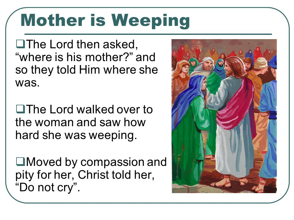 Mother is Weeping  The Lord then asked, where is his mother? and so they told Him where she was.