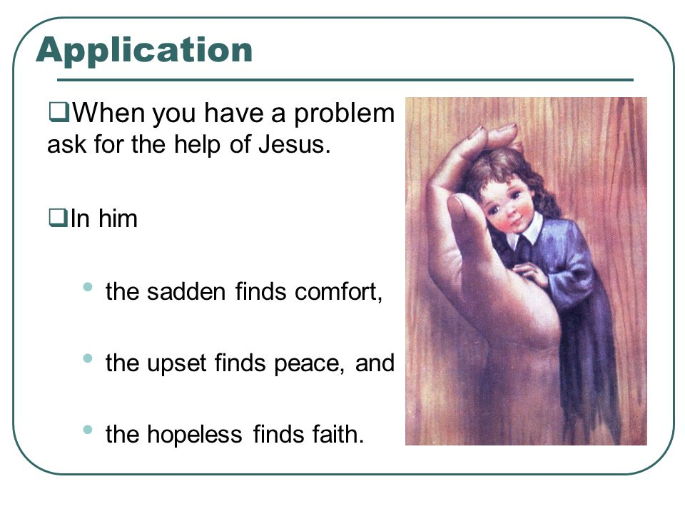 Application  When you have a problem ask for the help of Jesus.