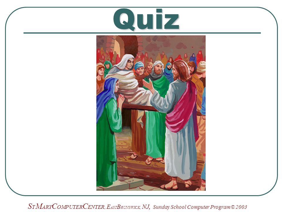 S T M ARY C OMPUTER C ENTER, E AST B RUNSWICK, NJ, Sunday School Computer Program© 2003Quiz
