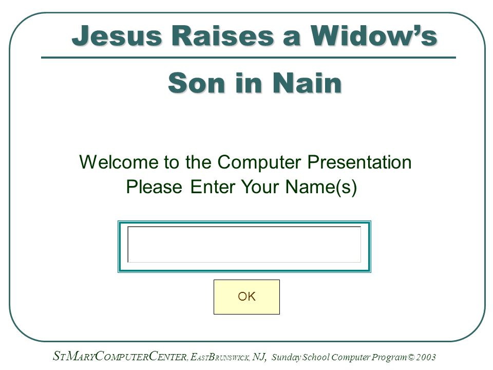 Jesus Raises a Widow's Son in Nain Welcome to the Computer Presentation Please Enter Your Name(s) S T M ARY C OMPUTER C ENTER, E AST B RUNSWICK, NJ, Sunday School Computer Program© 2003 OK