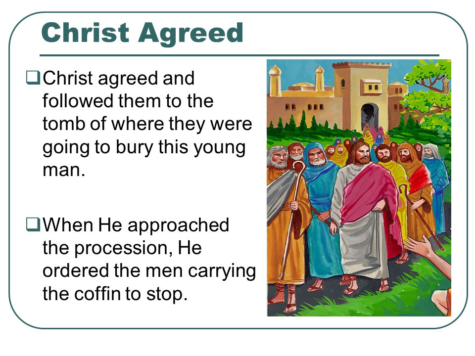 Christ Agreed  Christ agreed and followed them to the tomb of where they were going to bury this young man.