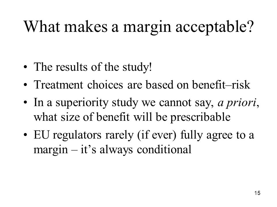 15 What makes a margin acceptable? The results of the study! Treatment choices are based on benefit–risk In a superiority study we cannot say, a prior