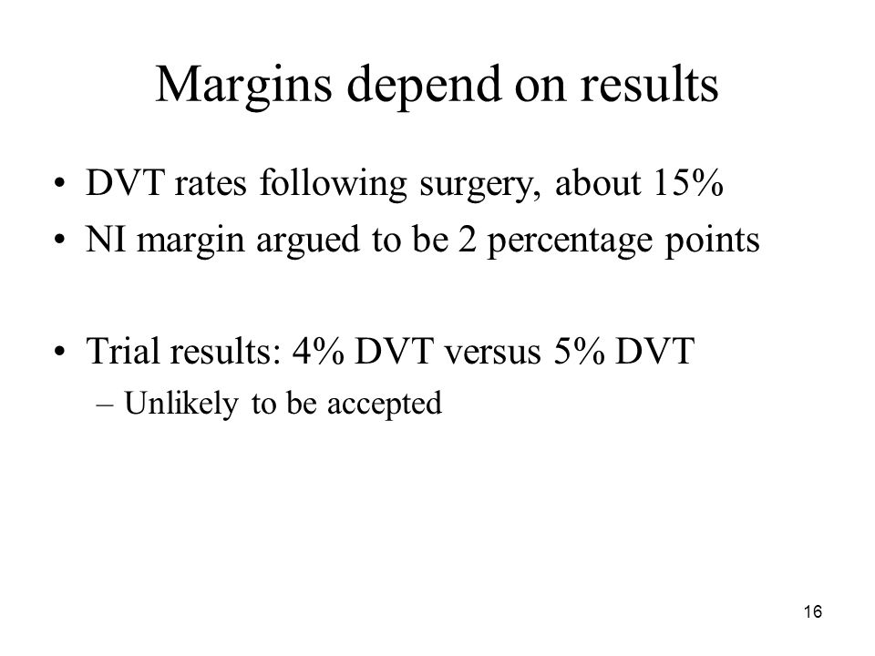 16 Margins depend on results DVT rates following surgery, about 15% NI margin argued to be 2 percentage points Trial results: 4% DVT versus 5% DVT –Unlikely to be accepted