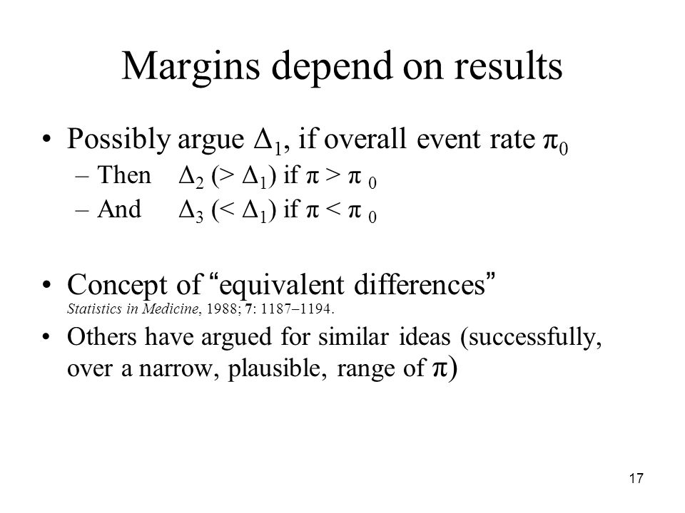 "17 Margins depend on results Possibly argue Δ 1, if overall event rate π 0 –ThenΔ 2 (> Δ 1 ) if π > π 0 –AndΔ 3 (< Δ 1 ) if π < π 0 Concept of "" equiv"