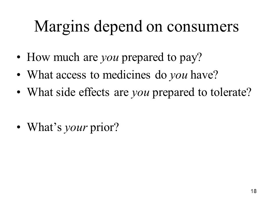 18 Margins depend on consumers How much are you prepared to pay? What access to medicines do you have? What side effects are you prepared to tolerate?