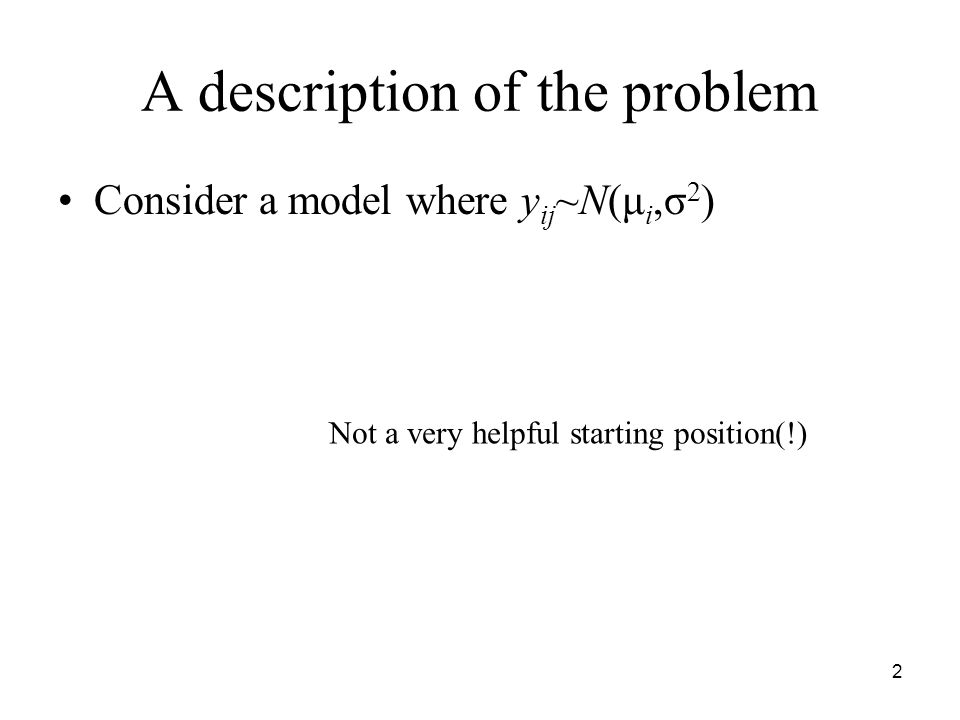 2 A description of the problem Consider a model where y ij ~N(μ i,σ 2 ) Not a very helpful starting position(!)