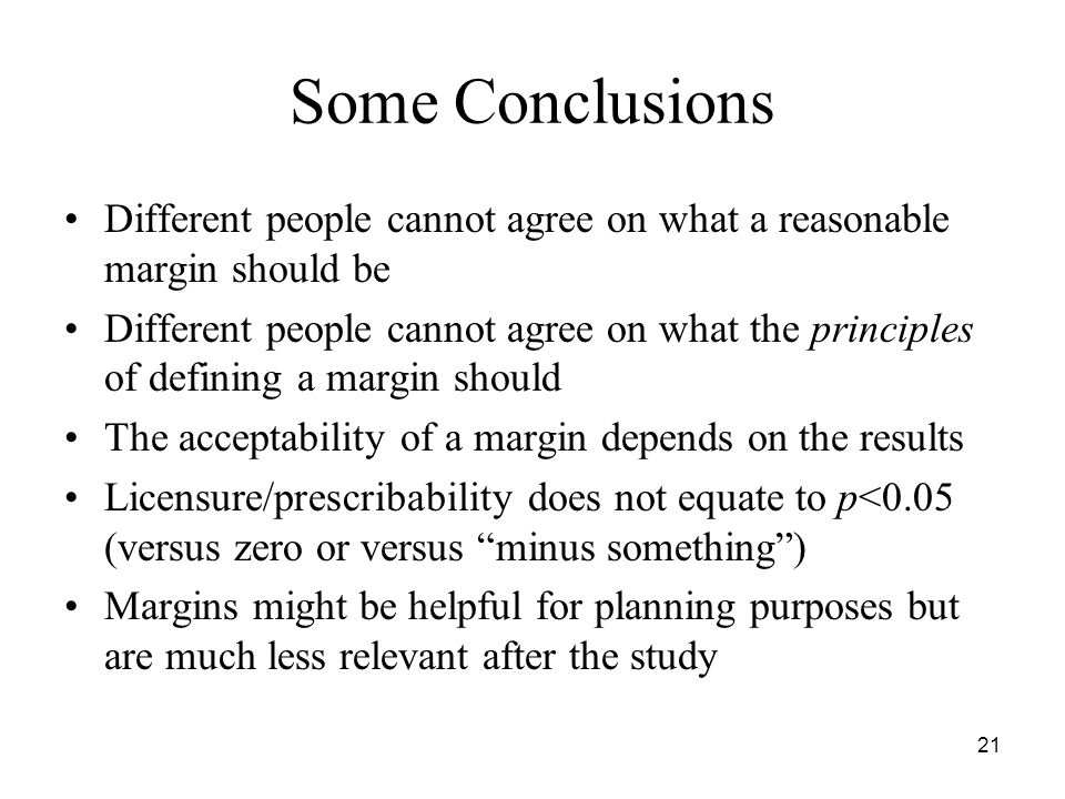 21 Some Conclusions Different people cannot agree on what a reasonable margin should be Different people cannot agree on what the principles of defining a margin should The acceptability of a margin depends on the results Licensure/prescribability does not equate to p<0.05 (versus zero or versus minus something ) Margins might be helpful for planning purposes but are much less relevant after the study