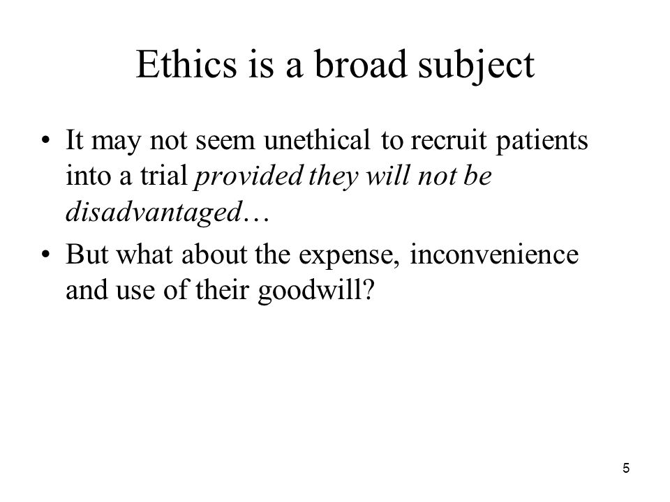 5 Ethics is a broad subject It may not seem unethical to recruit patients into a trial provided they will not be disadvantaged… But what about the expense, inconvenience and use of their goodwill
