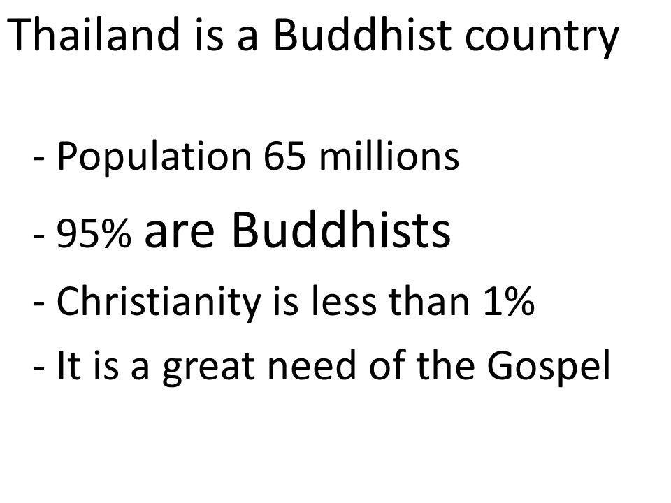 Thailand is a Buddhist country - Population 65 millions - 95% are Buddhists - Christianity is less than 1% - It is a great need of the Gospel