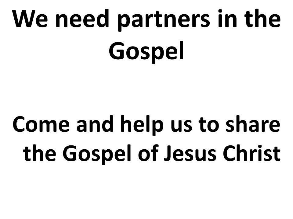 We need partners in the Gospel Come and help us to share the Gospel of Jesus Christ