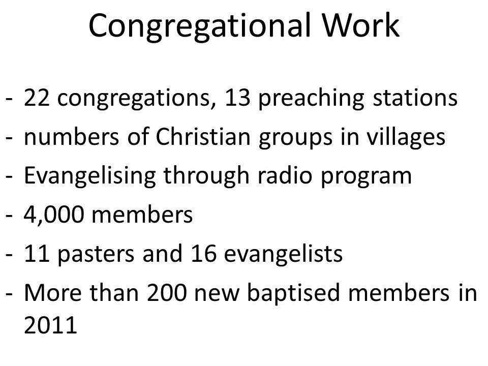 Congregational Work -22 congregations, 13 preaching stations -numbers of Christian groups in villages -Evangelising through radio program -4,000 members -11 pasters and 16 evangelists -More than 200 new baptised members in 2011
