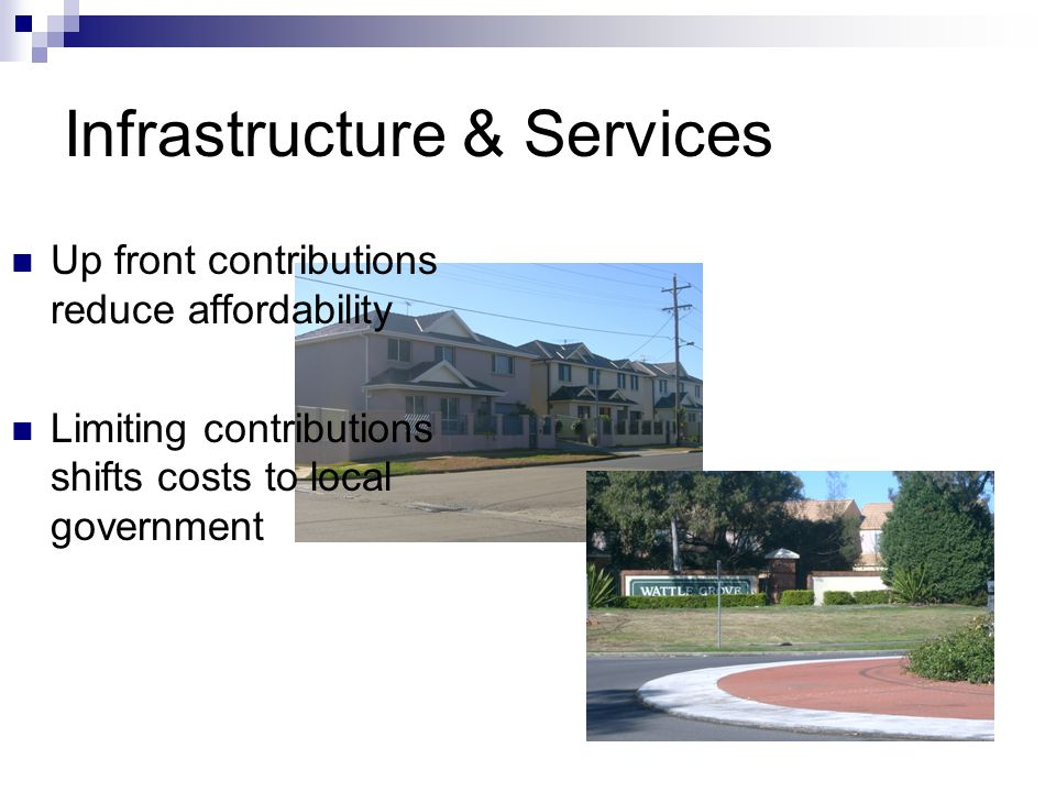 Infrastructure & Services Up front contributions reduce affordability Limiting contributions shifts costs to local government