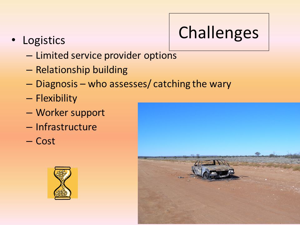Logistics – Limited service provider options – Relationship building – Diagnosis – who assesses/ catching the wary – Flexibility – Worker support – Infrastructure – Cost Challenges