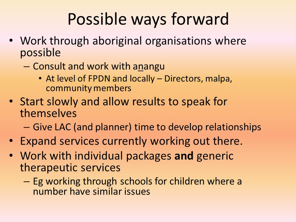 Possible ways forward Work through aboriginal organisations where possible – Consult and work with anangu At level of FPDN and locally – Directors, malpa, community members Start slowly and allow results to speak for themselves – Give LAC (and planner) time to develop relationships Expand services currently working out there.