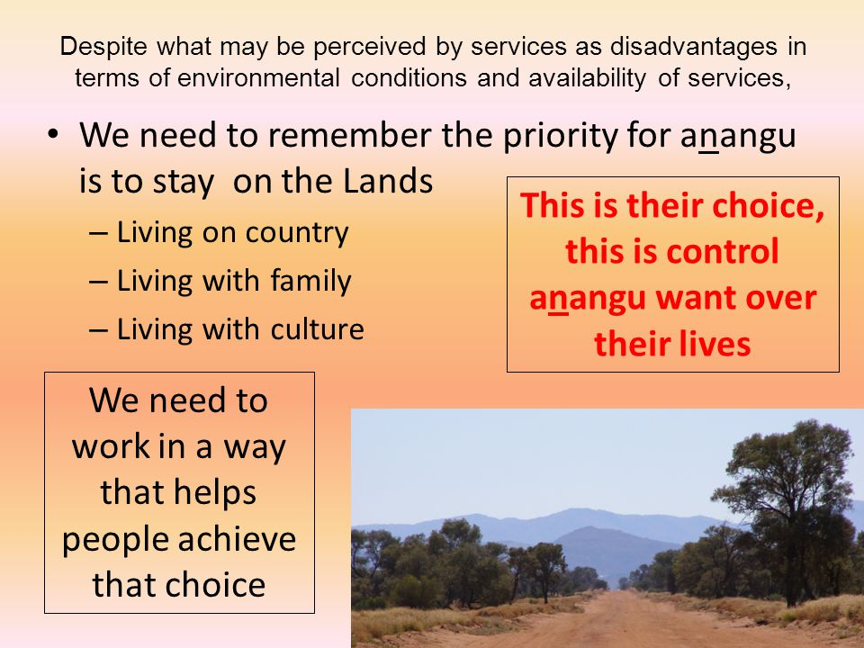 Despite what may be perceived by services as disadvantages in terms of environmental conditions and availability of services, We need to remember the priority for anangu is to stay on the Lands – Living on country – Living with family – Living with culture This is their choice, this is control anangu want over their lives We need to work in a way that helps people achieve that choice