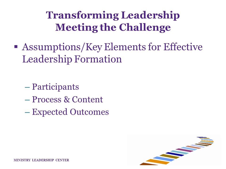 MINISTRY LEADERSHIP CENTER  Assumptions/Key Elements for Effective Leadership Formation – Participants – Process & Content – Expected Outcomes Transforming Leadership Meeting the Challenge
