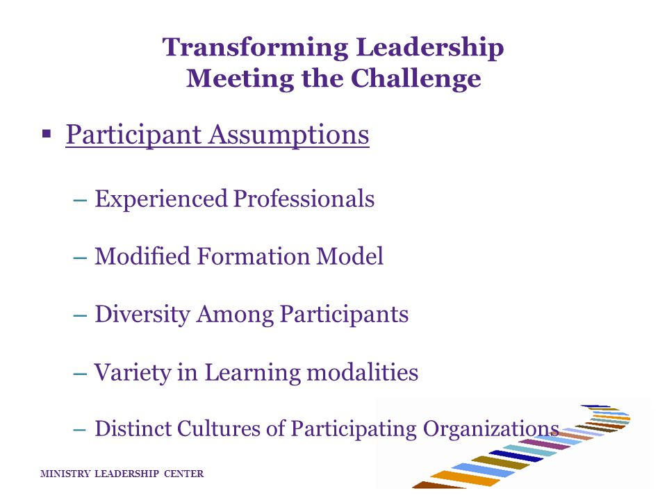 MINISTRY LEADERSHIP CENTER Transforming Leadership Meeting the Challenge  Participant Assumptions – Experienced Professionals – Modified Formation Model – Diversity Among Participants – Variety in Learning modalities – Distinct Cultures of Participating Organizations