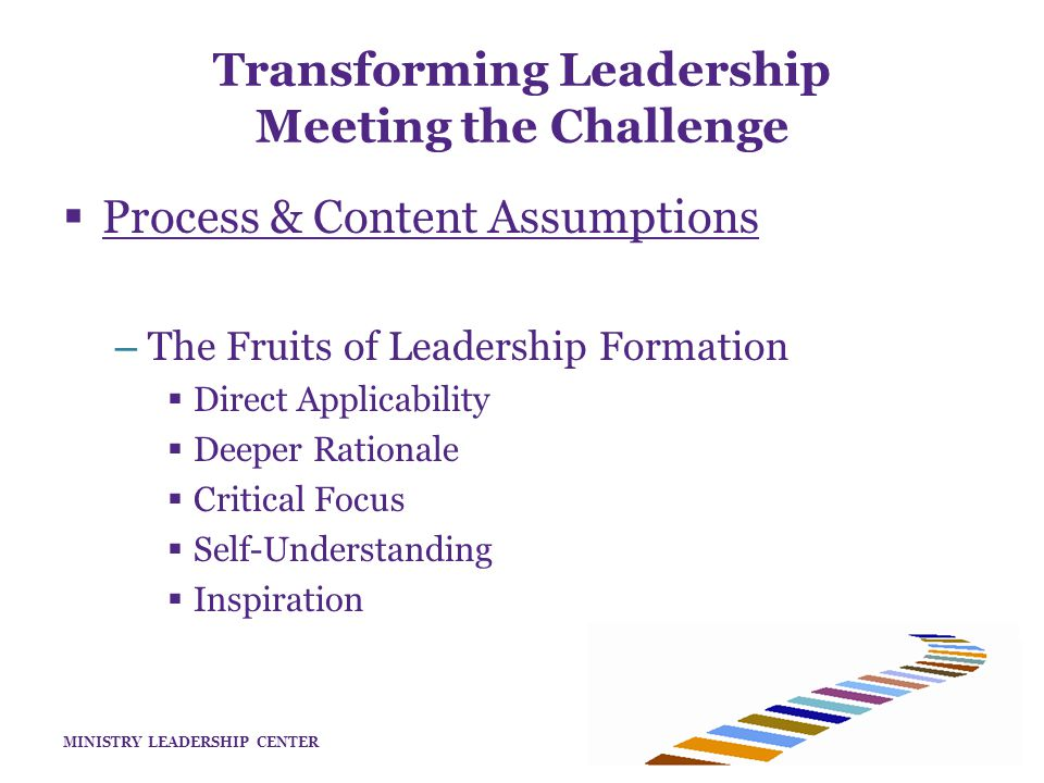 MINISTRY LEADERSHIP CENTER Transforming Leadership Meeting the Challenge  Process & Content Assumptions – The Fruits of Leadership Formation  Direct Applicability  Deeper Rationale  Critical Focus  Self-Understanding  Inspiration