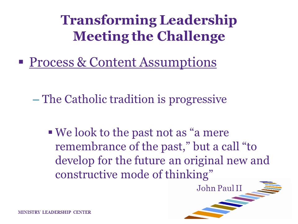 MINISTRY LEADERSHIP CENTER  Process & Content Assumptions – The Catholic tradition is progressive  We look to the past not as a mere remembrance of the past, but a call to develop for the future an original new and constructive mode of thinking John Paul II Transforming Leadership Meeting the Challenge