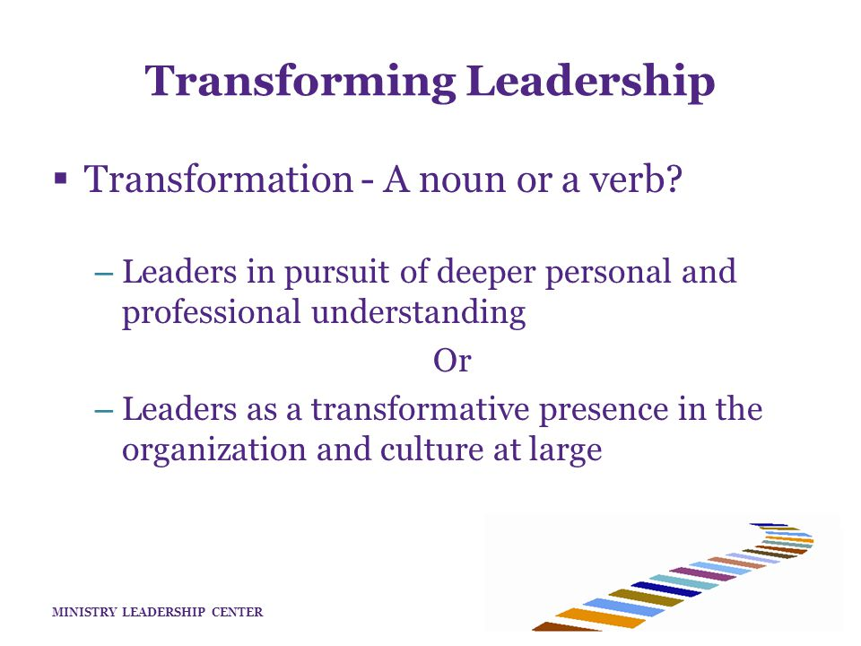 MINISTRY LEADERSHIP CENTER Transforming Leadership  Transformation - both verb and noun – Leaders actively receptive to personal formation – Leaders who understand formation provides the organization an enhanced strategic advantage