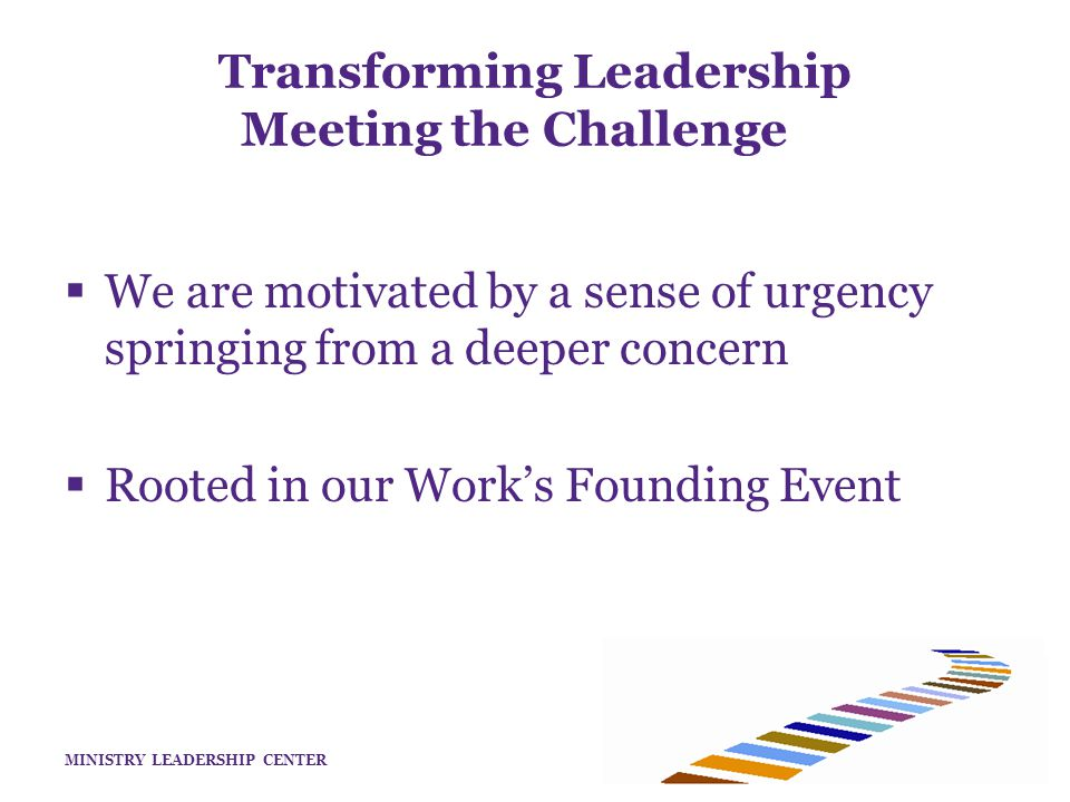 MINISTRY LEADERSHIP CENTER  We are motivated by a sense of urgency springing from a deeper concern  Rooted in our Work's Founding Event Transforming Leadership Meeting the Challenge