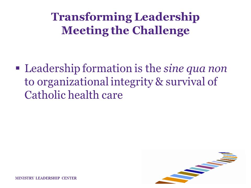 MINISTRY LEADERSHIP CENTER Transforming Leadership Meeting the Challenge  The Identity of Leaders in Catholic Health Care As leaders in Catholic Health Care, we understand ourselves as called to this work in the context of a ministerial tradition that ultimately takes its inspiration and direction from the healing mission of Jesus.